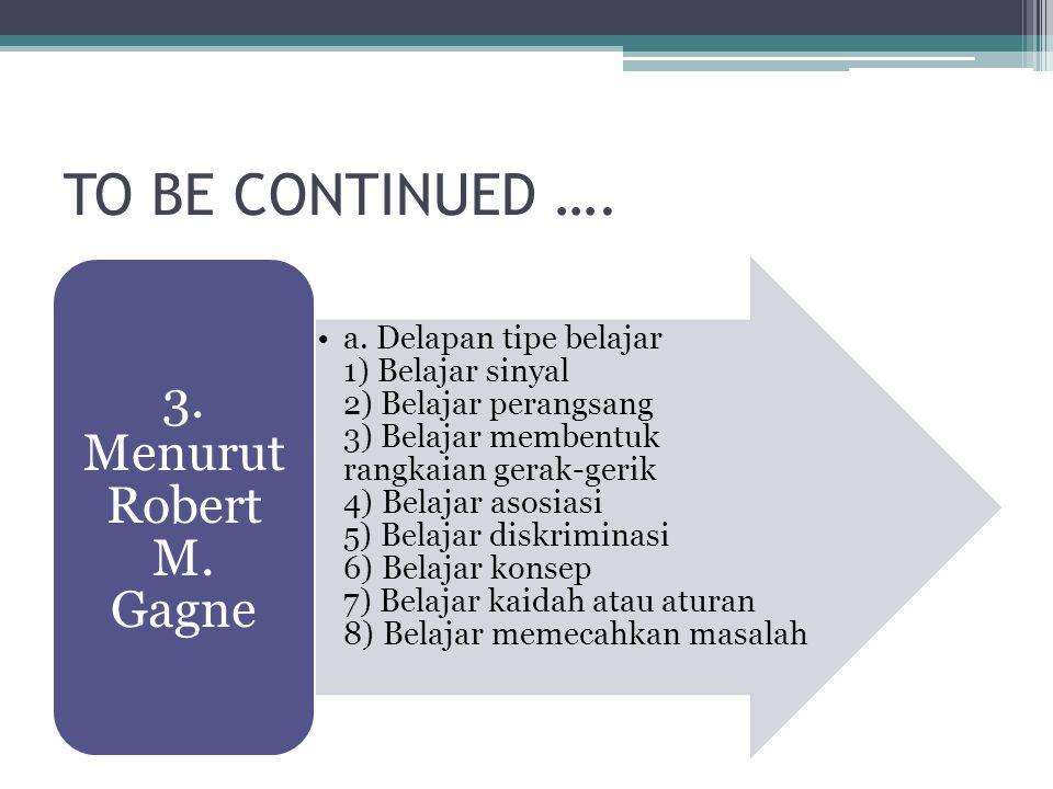 TO BE CONTINUED …. a. Delapan tipe belajar 1) Belajar sinyal 2) Belajar perangsang 3) Belajar membentuk rangkaian gerak-gerik 4) Belajar asosiasi 5) B