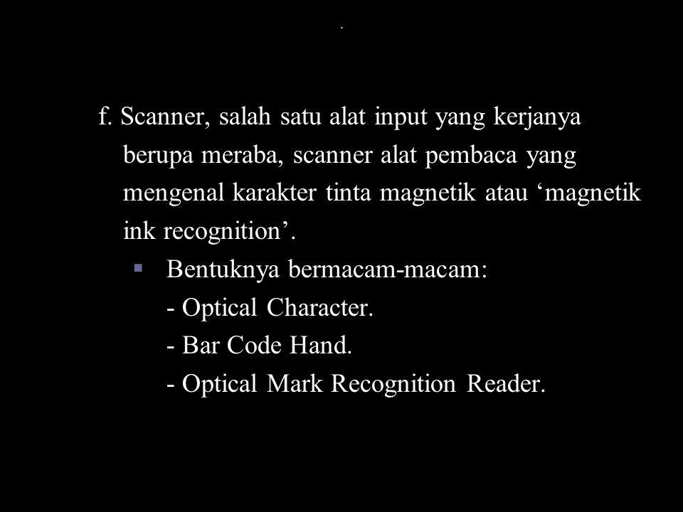 . f. Scanner, salah satu alat input yang kerjanya berupa meraba, scanner alat pembaca yang mengenal karakter tinta magnetik atau 'magnetik ink recogni
