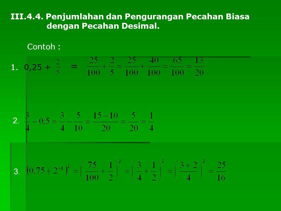 III.4.4. Penjumlahan dan Pengurangan Pecahan Biasa dengan Pecahan Desimal. Contoh : 1. 0,25 + = 2. 3.