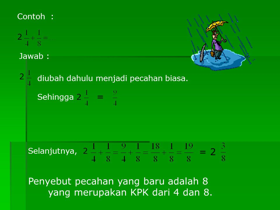 Contoh : 2 Jawab : 2 diubah dahulu menjadi pecahan biasa. Sehingga 2 = Selanjutnya, 2 = 2 Penyebut pecahan yang baru adalah 8 yang merupakan KPK dari