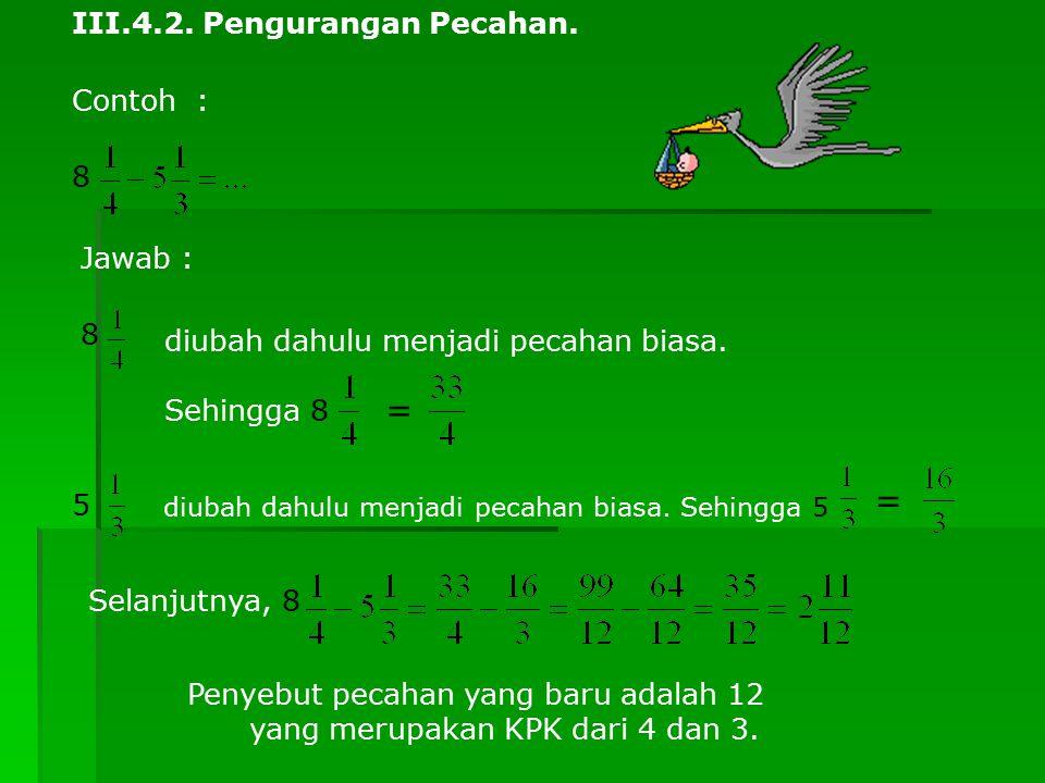 III.4.2. Pengurangan Pecahan. Contoh : 8 Jawab : 8 diubah dahulu menjadi pecahan biasa. Sehingga 8 = 5 diubah dahulu menjadi pecahan biasa. Sehingga 5