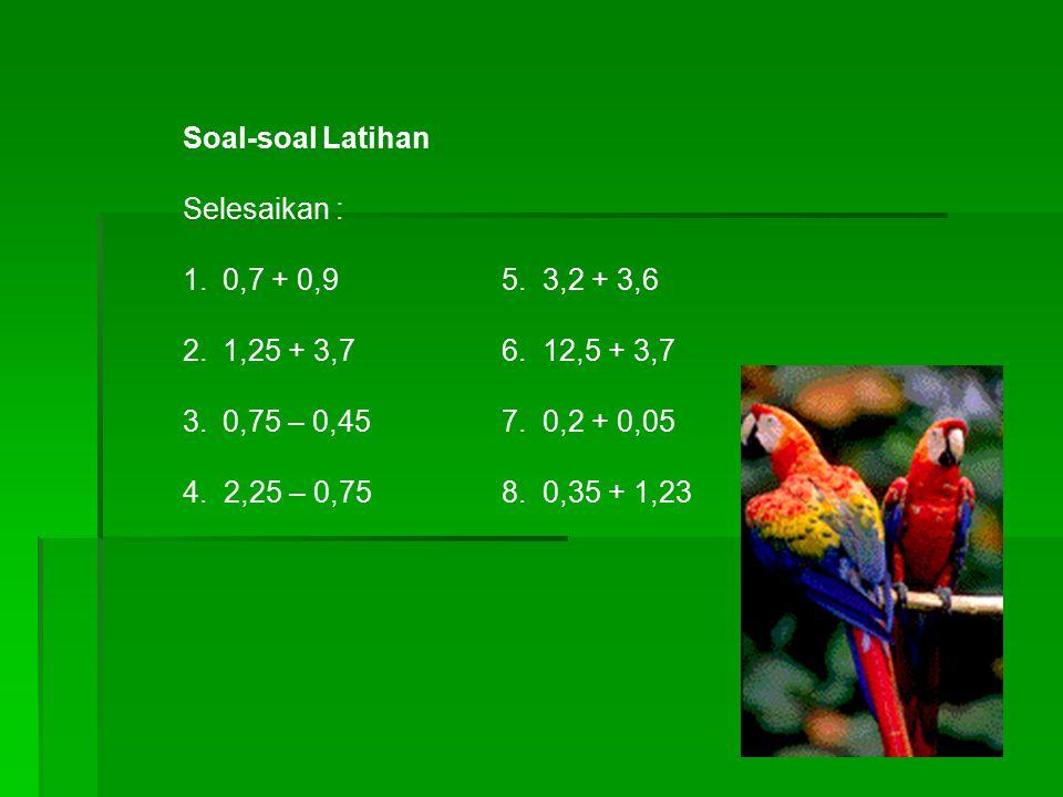 Soal-soal Latihan Selesaikan : 1.0,7 + 0,95. 3,2 + 3,6 2.1,25 + 3,76. 12,5 + 3,7 3.0,75 – 0,457. 0,2 + 0,05 4. 2,25 – 0,758. 0,35 + 1,23