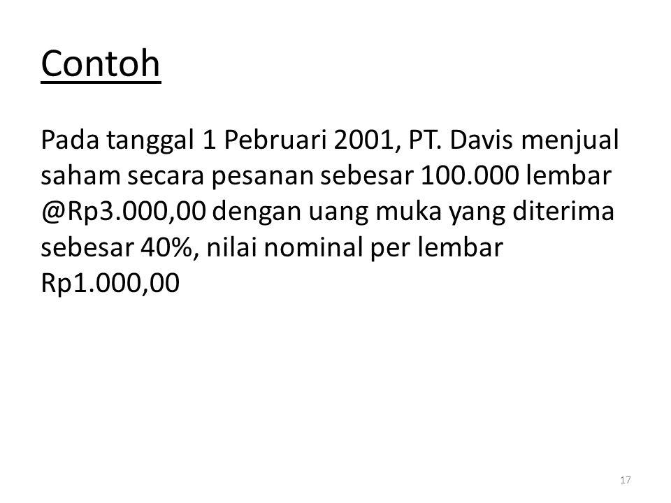Contoh Pada tanggal 1 Pebruari 2001, PT. Davis menjual saham secara pesanan sebesar 100.000 lembar @Rp3.000,00 dengan uang muka yang diterima sebesar