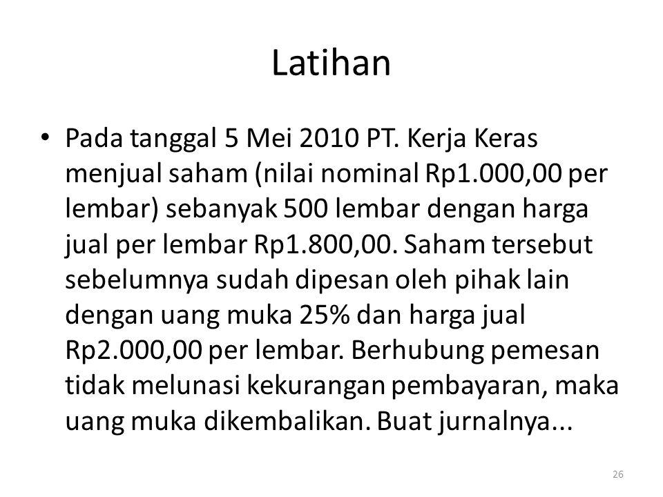 Latihan Pada tanggal 5 Mei 2010 PT. Kerja Keras menjual saham (nilai nominal Rp1.000,00 per lembar) sebanyak 500 lembar dengan harga jual per lembar R