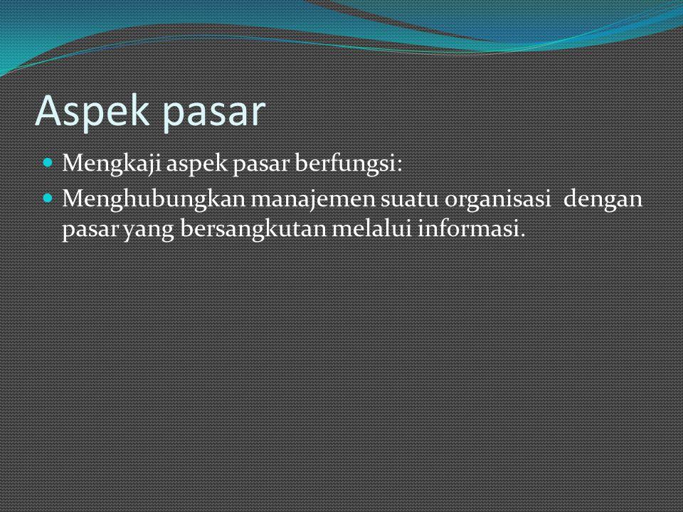Aspek pasar Mengkaji aspek pasar berfungsi: Menghubungkan manajemen suatu organisasi dengan pasar yang bersangkutan melalui informasi.