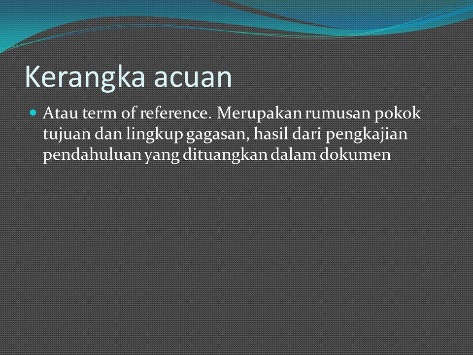 Kerangka acuan Atau term of reference. Merupakan rumusan pokok tujuan dan lingkup gagasan, hasil dari pengkajian pendahuluan yang dituangkan dalam dok