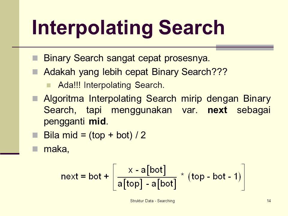 Struktur Data - Searching14 Interpolating Search Binary Search sangat cepat prosesnya. Adakah yang lebih cepat Binary Search??? Ada!!! Interpolating S
