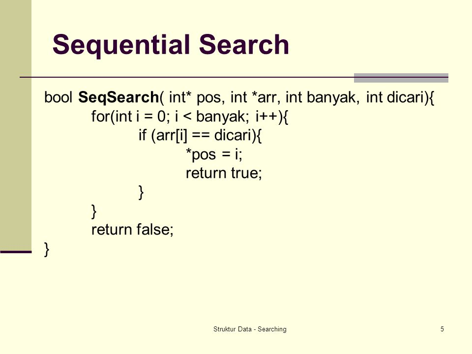 Struktur Data - Searching5 Sequential Search bool SeqSearch( int* pos, int *arr, int banyak, int dicari){ for(int i = 0; i < banyak; i++){ if (arr[i]
