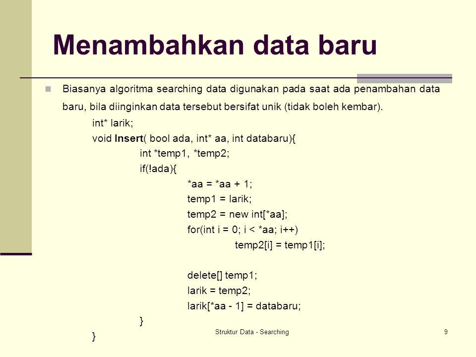 Struktur Data - Searching9 Menambahkan data baru Biasanya algoritma searching data digunakan pada saat ada penambahan data baru, bila diinginkan data tersebut bersifat unik (tidak boleh kembar).