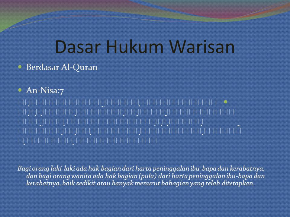 Dasar Hukum Warisan Berdasar Al-Quran An-Nisa:7                      Bagi orang laki-laki ada hak bagian dari harta peninggalan ibu-bapa dan kerabatnya, dan bagi orang wanita ada hak bagian (pula) dari harta peninggalan ibu-bapa dan kerabatnya, baik sedikit atau banyak menurut bahagian yang telah ditetapkan.