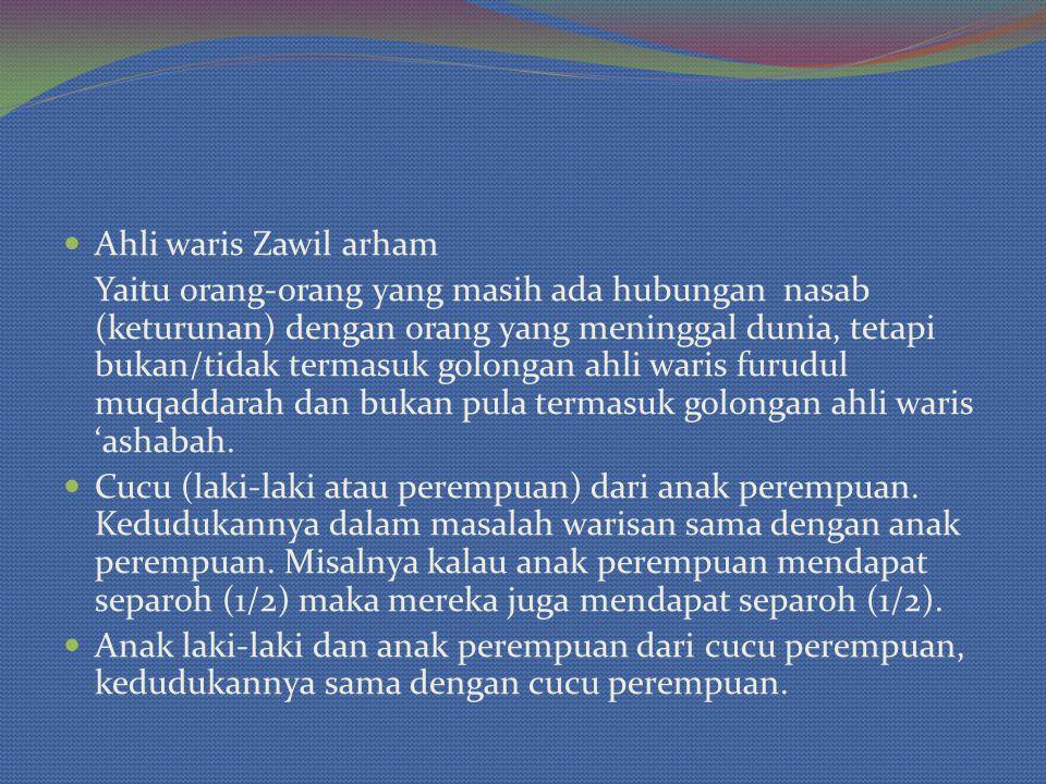 Ahli waris Zawil arham Yaitu orang-orang yang masih ada hubungan nasab (keturunan) dengan orang yang meninggal dunia, tetapi bukan/tidak termasuk golongan ahli waris furudul muqaddarah dan bukan pula termasuk golongan ahli waris 'ashabah.