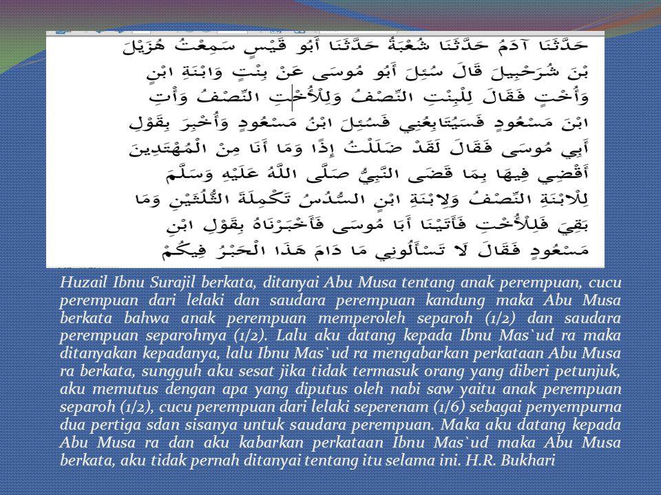 Huzail Ibnu Surajil berkata, ditanyai Abu Musa tentang anak perempuan, cucu perempuan dari lelaki dan saudara perempuan kandung maka Abu Musa berkata