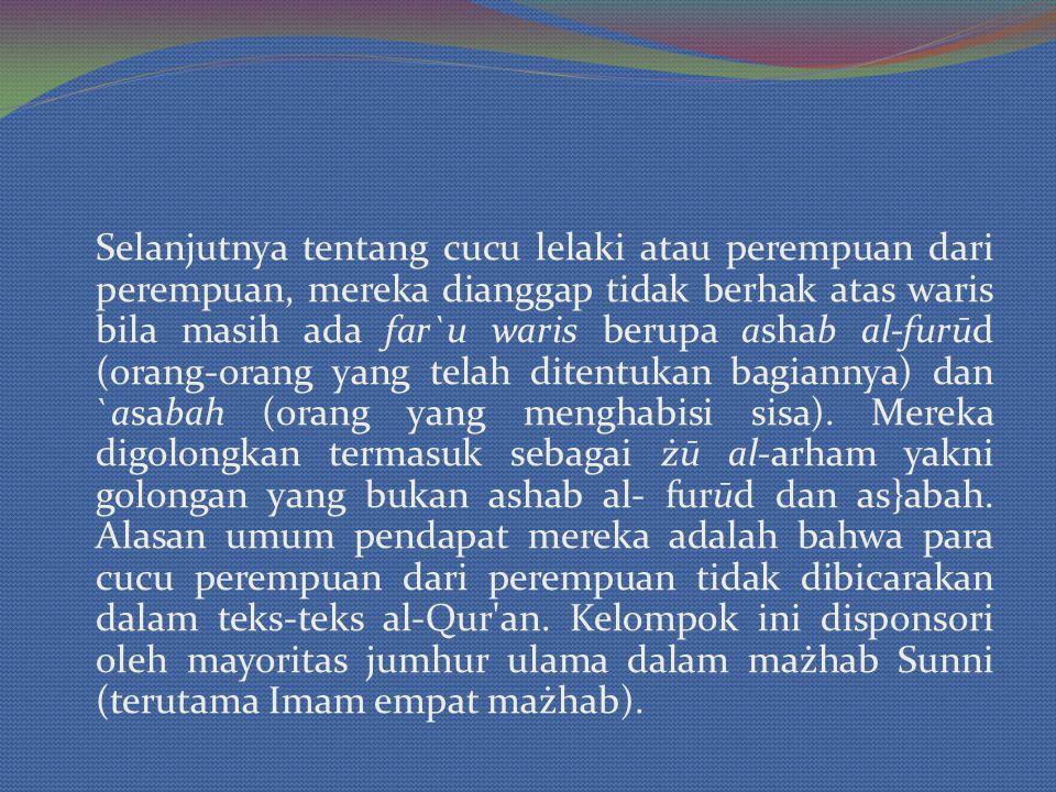 Selanjutnya tentang cucu lelaki atau perempuan dari perempuan, mereka dianggap tidak berhak atas waris bila masih ada far`u waris berupa ashab al-furūd (orang-orang yang telah ditentukan bagiannya) dan `asabah (orang yang menghabisi sisa).