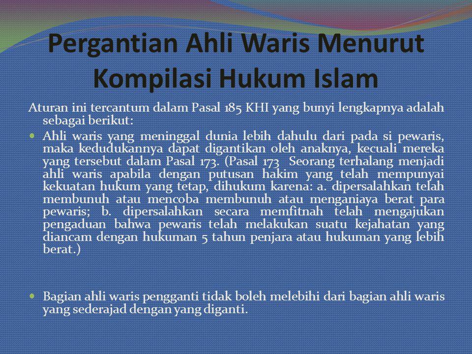 Pergantian Ahli Waris Menurut Kompilasi Hukum Islam Aturan ini tercantum dalam Pasal 185 KHI yang bunyi lengkapnya adalah sebagai berikut: Ahli waris yang meninggal dunia lebih dahulu dari pada si pewaris, maka kedudukannya dapat digantikan oleh anaknya, kecuali mereka yang tersebut dalam Pasal 173.