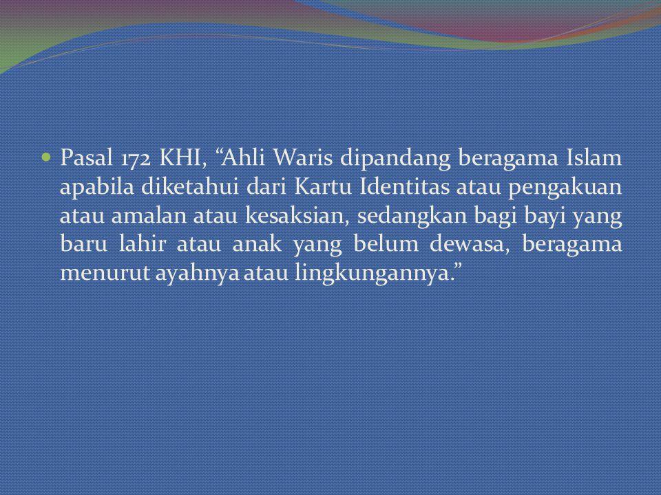 Pasal 172 KHI, Ahli Waris dipandang beragama Islam apabila diketahui dari Kartu Identitas atau pengakuan atau amalan atau kesaksian, sedangkan bagi bayi yang baru lahir atau anak yang belum dewasa, beragama menurut ayahnya atau lingkungannya.
