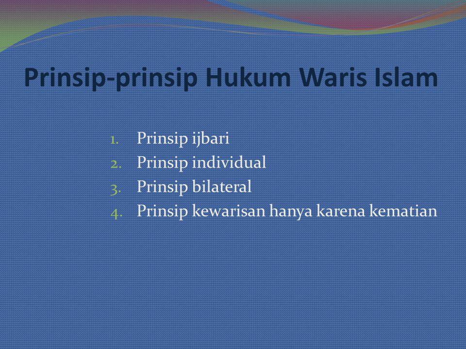 Prinsip-prinsip Hukum Waris Islam 1. Prinsip ijbari 2. Prinsip individual 3. Prinsip bilateral 4. Prinsip kewarisan hanya karena kematian