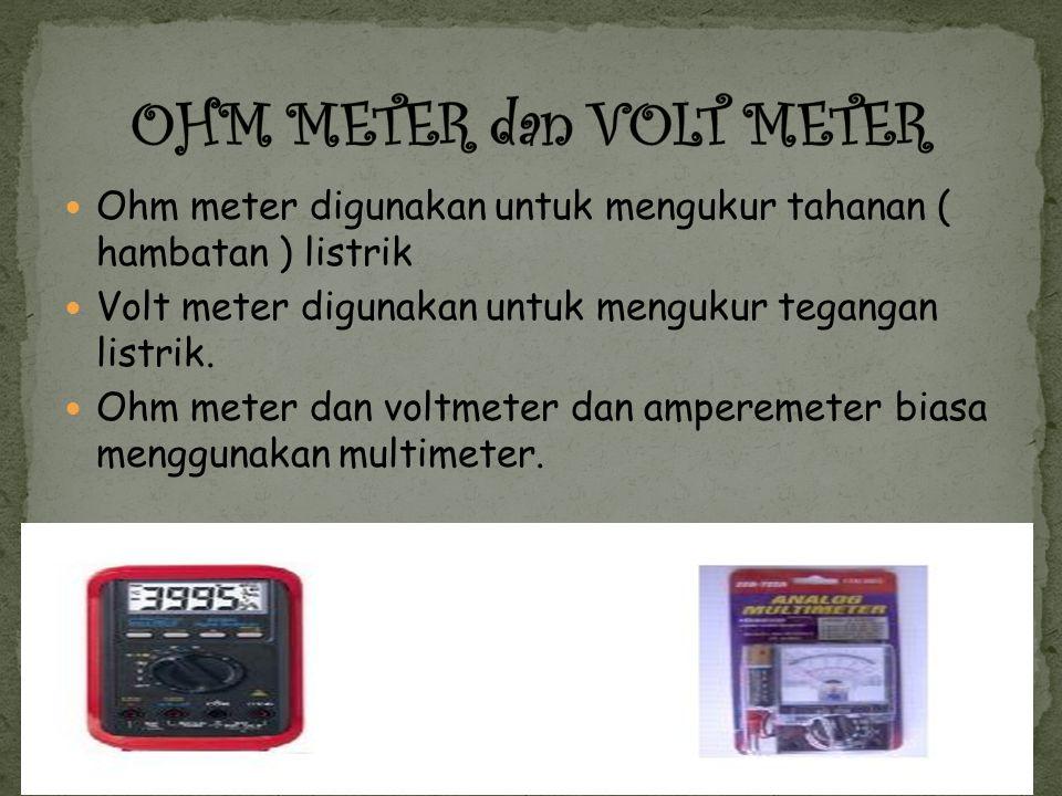 Ohm meter digunakan untuk mengukur tahanan ( hambatan ) listrik Volt meter digunakan untuk mengukur tegangan listrik.