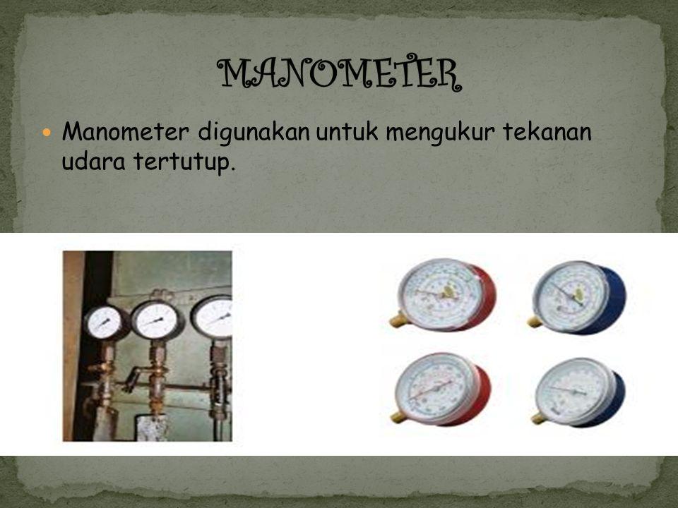 Manometer digunakan untuk mengukur tekanan udara tertutup.