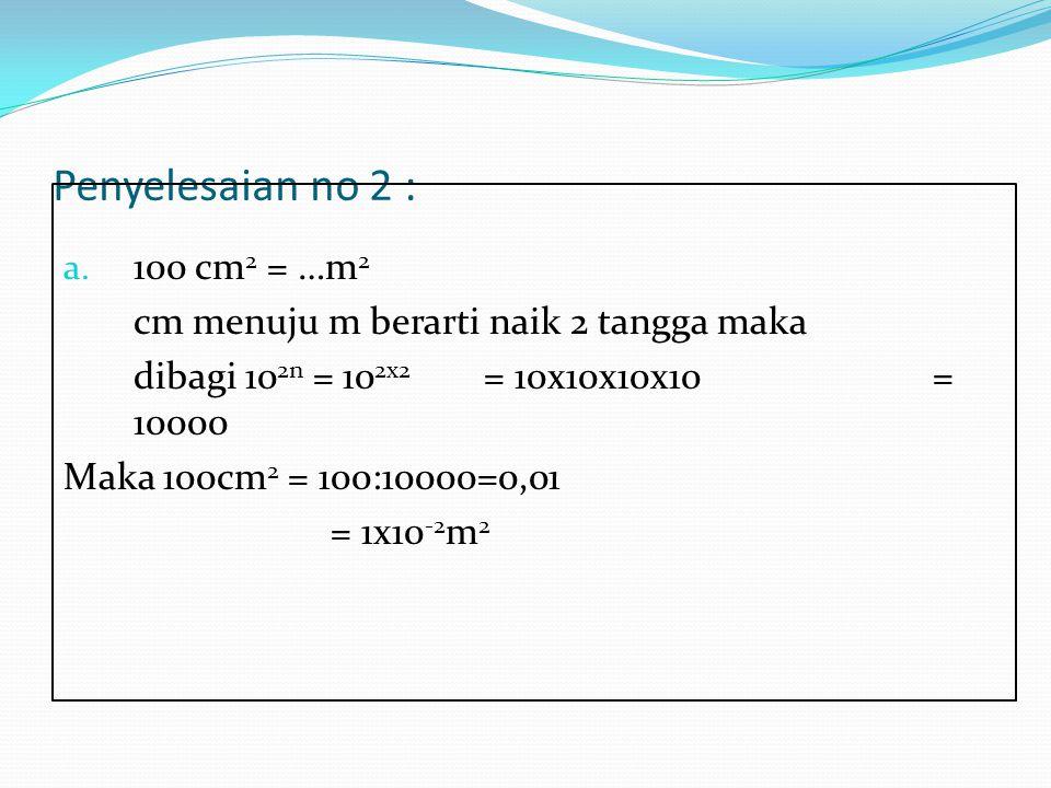 Penyelesaian no 2 : a. 100 cm 2 = …m 2 cm menuju m berarti naik 2 tangga maka dibagi 10 2n = 10 2x2 = 10x10x10x10 = 10000 Maka 100cm 2 = 100:10000=0,0