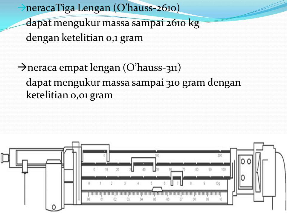  neracaTiga Lengan (O'hauss-2610) dapat mengukur massa sampai 2610 kg dengan ketelitian 0,1 gram  neraca empat lengan (O'hauss-311) dapat mengukur massa sampai 310 gram dengan ketelitian 0,01 gram