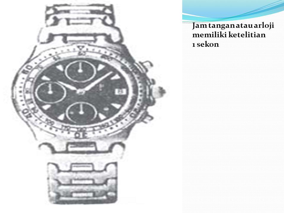 Jam tangan atau arloji memiliki ketelitian 1 sekon