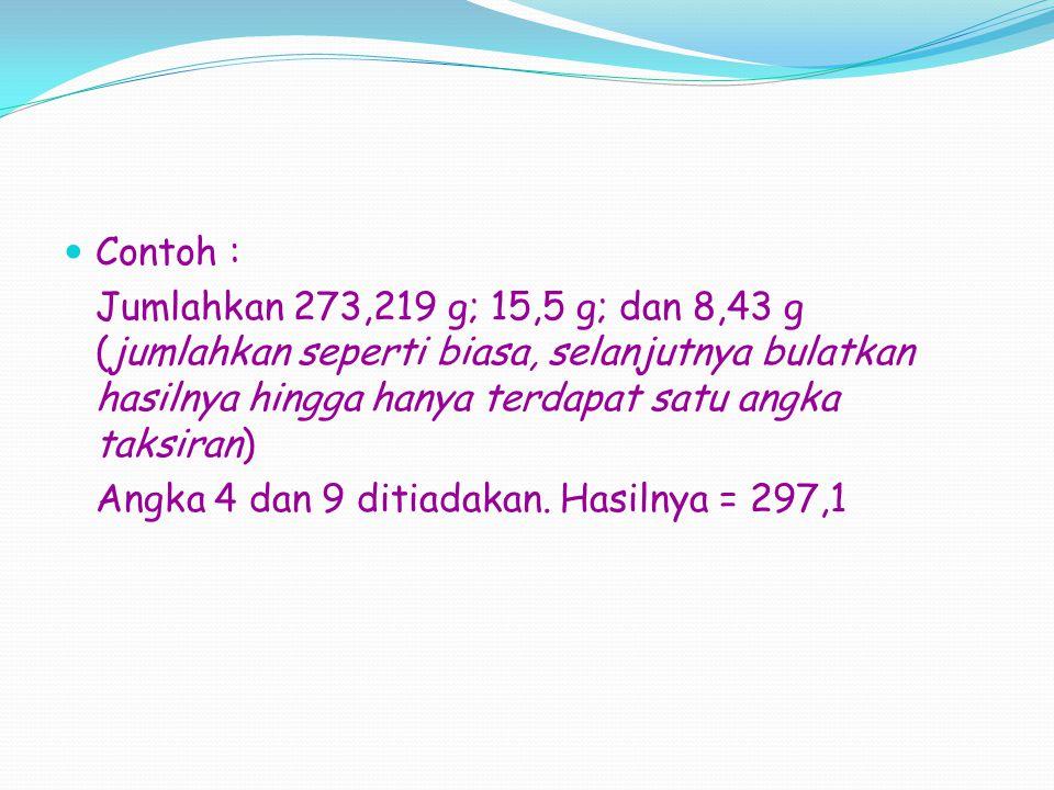 Contoh : Jumlahkan 273,219 g; 15,5 g; dan 8,43 g (jumlahkan seperti biasa, selanjutnya bulatkan hasilnya hingga hanya terdapat satu angka taksiran) Angka 4 dan 9 ditiadakan.
