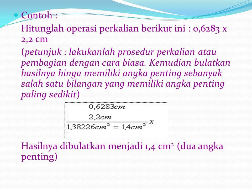 Contoh : Hitunglah operasi perkalian berikut ini : 0,6283 x 2,2 cm (petunjuk : lakukanlah prosedur perkalian atau pembagian dengan cara biasa. Kemudia