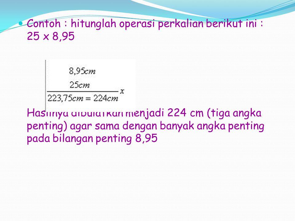 Contoh : hitunglah operasi perkalian berikut ini : 25 x 8,95 Hasilnya dibulatkan menjadi 224 cm (tiga angka penting) agar sama dengan banyak angka penting pada bilangan penting 8,95