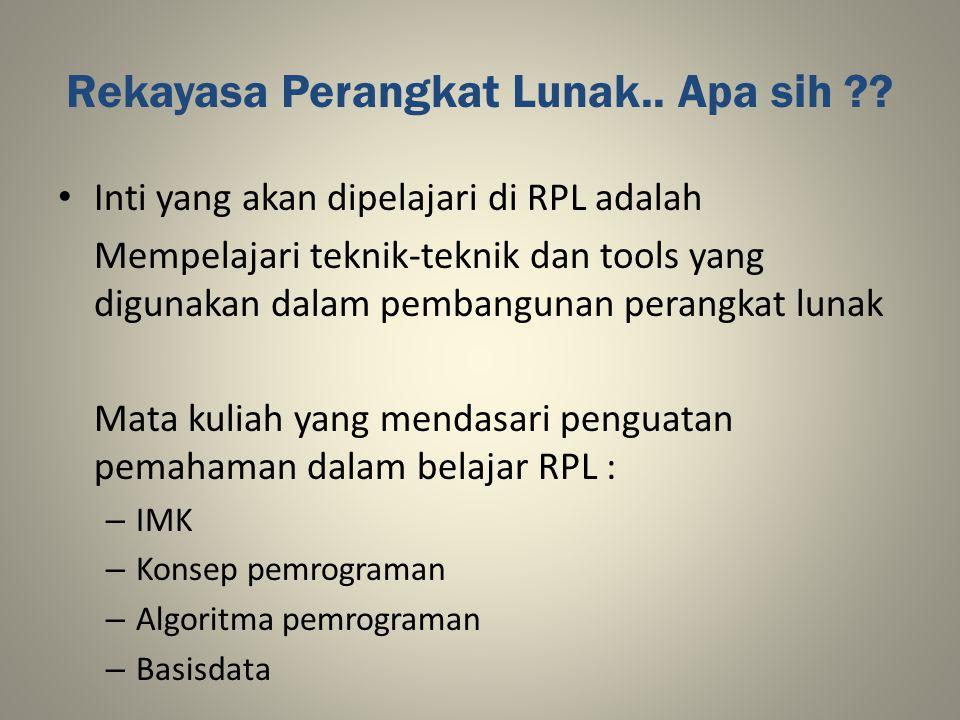 Rekayasa Perangkat Lunak.. Apa sih ?? Inti yang akan dipelajari di RPL adalah Mempelajari teknik-teknik dan tools yang digunakan dalam pembangunan per