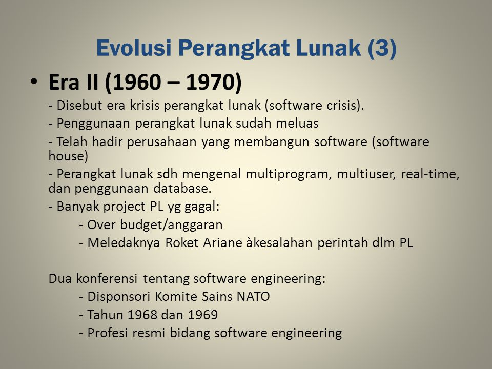 Evolusi Perangkat Lunak (3) Era II (1960 – 1970) - Disebut era krisis perangkat lunak (software crisis). - Penggunaan perangkat lunak sudah meluas - T