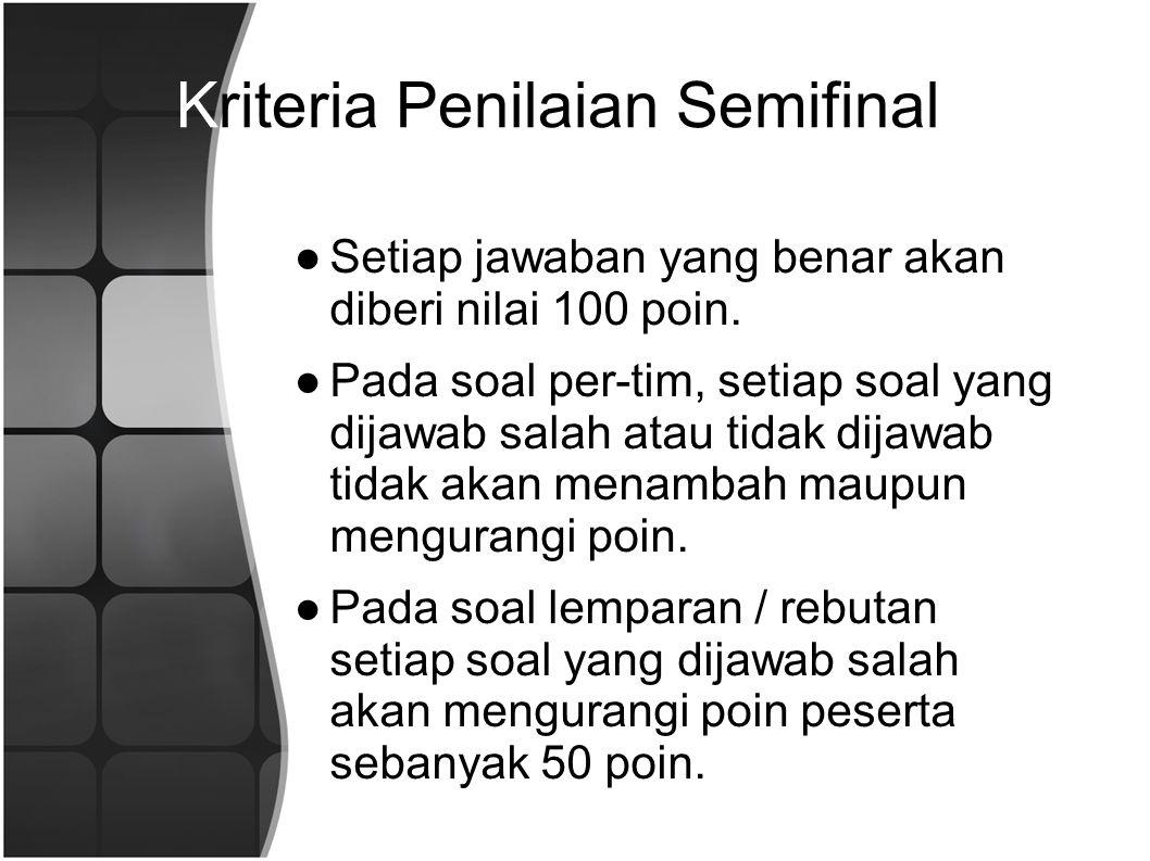 Kriteria Penilaian Semifinal ●Setiap jawaban yang benar akan diberi nilai 100 poin.