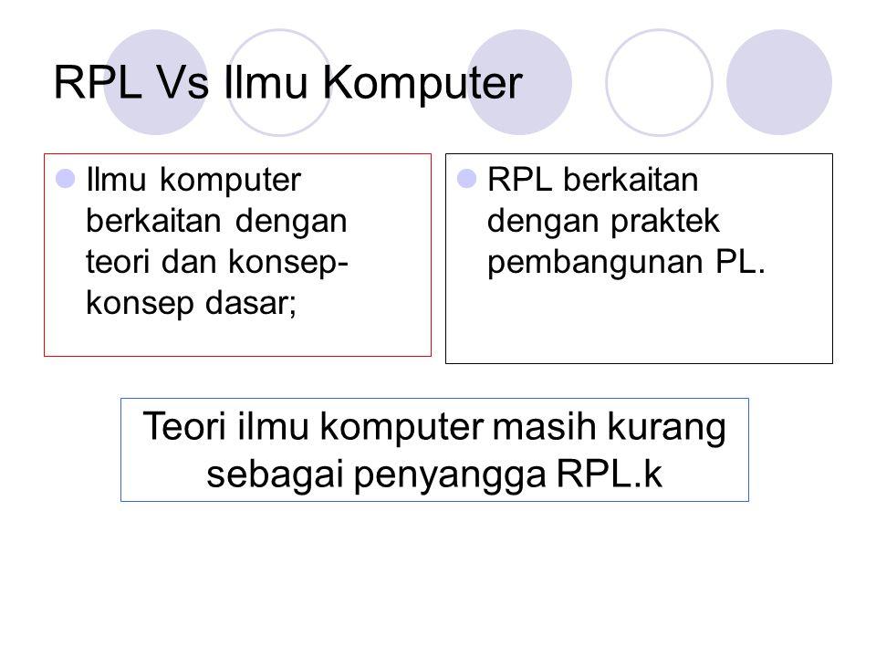 RPL Vs Ilmu Komputer Ilmu komputer berkaitan dengan teori dan konsep- konsep dasar; RPL berkaitan dengan praktek pembangunan PL. Teori ilmu komputer m