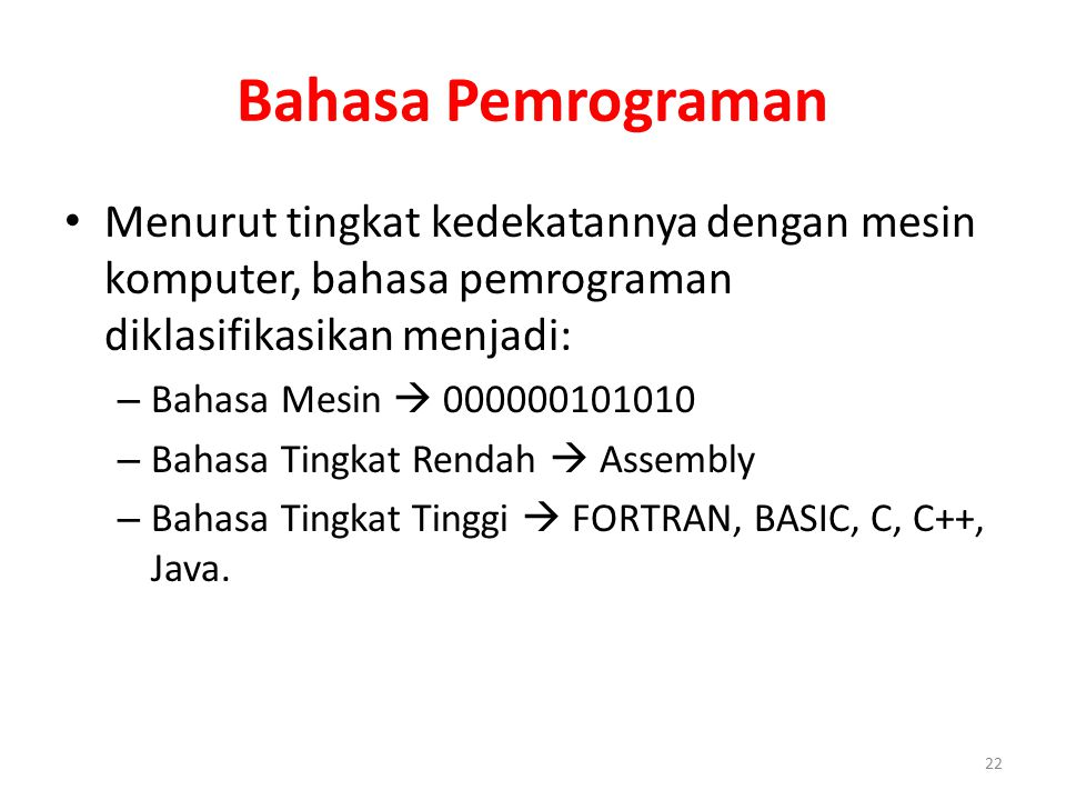Bahasa Pemrograman Menurut tingkat kedekatannya dengan mesin komputer, bahasa pemrograman diklasifikasikan menjadi: – Bahasa Mesin  000000101010 – Ba