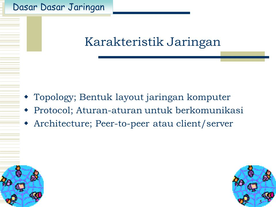 Dasar Dasar Jaringan 5 Karakteristik Jaringan  Topology; Bentuk layout jaringan komputer  Protocol; Aturan-aturan untuk berkomunikasi  Architecture; Peer-to-peer atau client/server