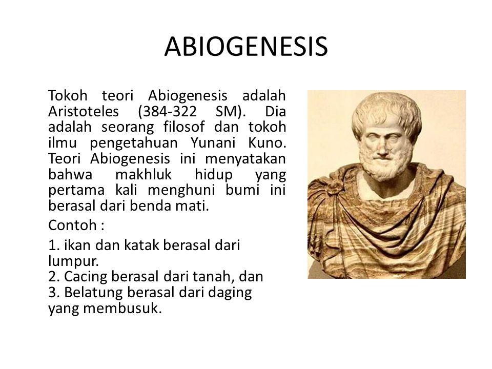 ABIOGENESIS Tokoh teori Abiogenesis adalah Aristoteles (384-322 SM). Dia adalah seorang filosof dan tokoh ilmu pengetahuan Yunani Kuno. Teori Abiogene