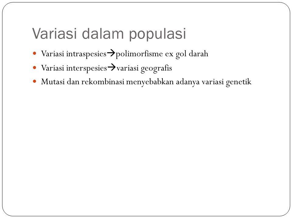 Variasi dalam populasi Variasi intraspesies  polimorfisme ex gol darah Variasi interspesies  variasi geografis Mutasi dan rekombinasi menyebabkan ad