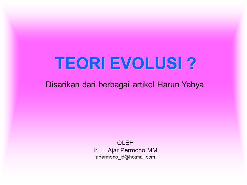 TEORI EVOLUSI ? OLEH Ir. H. Ajar Permono MM apermono_id@hotmail.com Disarikan dari berbagai artikel Harun Yahya