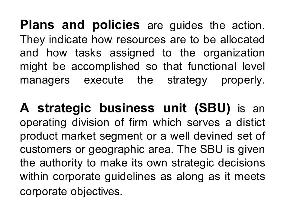 Plans and policies are guides the action. They indicate how resources are to be allocated and how tasks assigned to the organization might be accompli