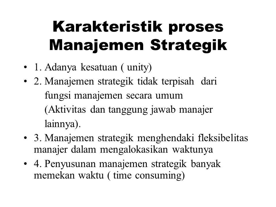 Karakteristik proses Manajemen Strategik 1. Adanya kesatuan ( unity) 2. Manajemen strategik tidak terpisah dari fungsi manajemen secara umum (Aktivita