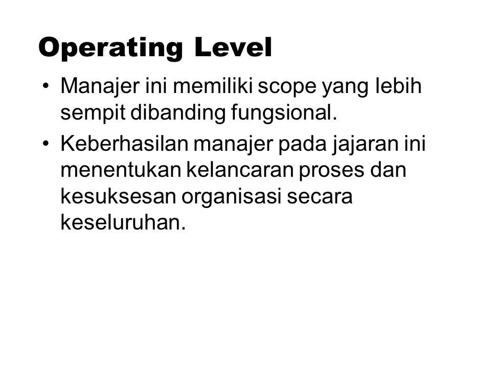 Operating Level Manajer ini memiliki scope yang lebih sempit dibanding fungsional. Keberhasilan manajer pada jajaran ini menentukan kelancaran proses