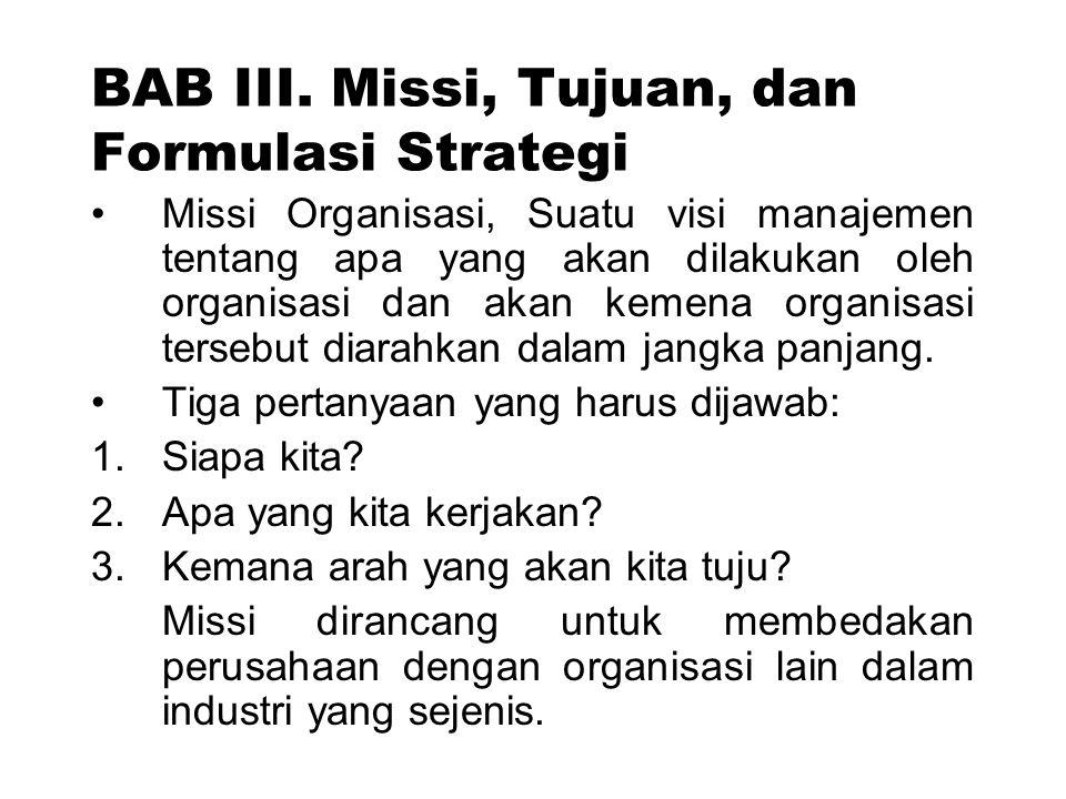 BAB III. Missi, Tujuan, dan Formulasi Strategi Missi Organisasi, Suatu visi manajemen tentang apa yang akan dilakukan oleh organisasi dan akan kemena