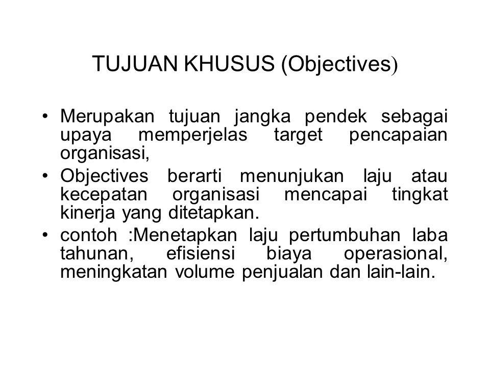 TUJUAN KHUSUS (Objectives ) Merupakan tujuan jangka pendek sebagai upaya memperjelas target pencapaian organisasi, Objectives berarti menunjukan laju atau kecepatan organisasi mencapai tingkat kinerja yang ditetapkan.