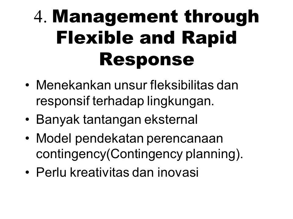 4. Management through Flexible and Rapid Response Menekankan unsur fleksibilitas dan responsif terhadap lingkungan. Banyak tantangan eksternal Model p