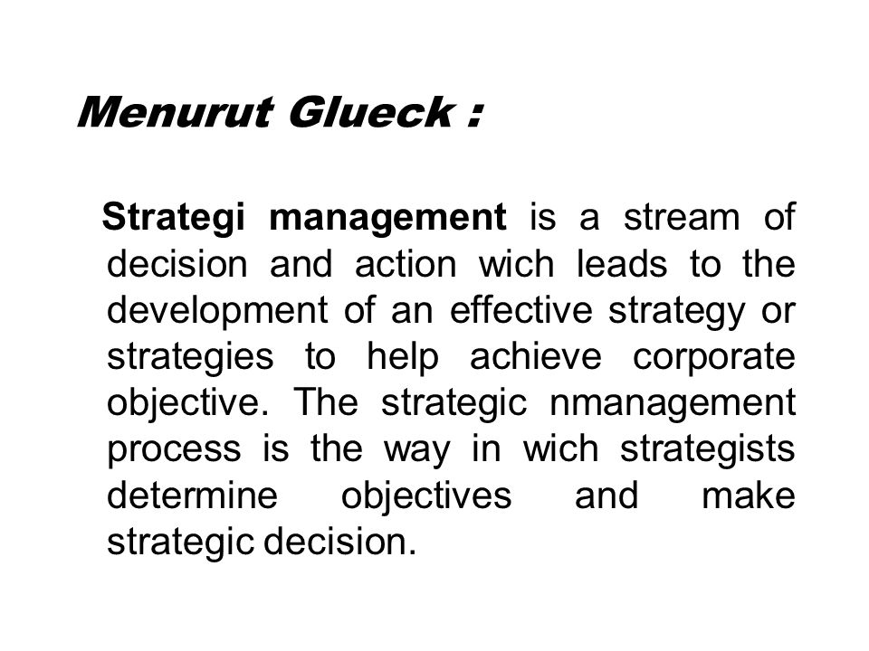 Menurut Glueck : Strategi management is a stream of decision and action wich leads to the development of an effective strategy or strategies to help a
