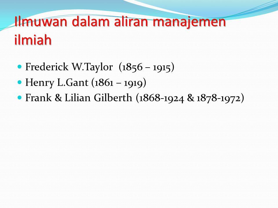 Ilmuwan dalam aliran manajemen ilmiah Frederick W.Taylor (1856 – 1915) Henry L.Gant (1861 – 1919) Frank & Lilian Gilberth (1868-1924 & 1878-1972)