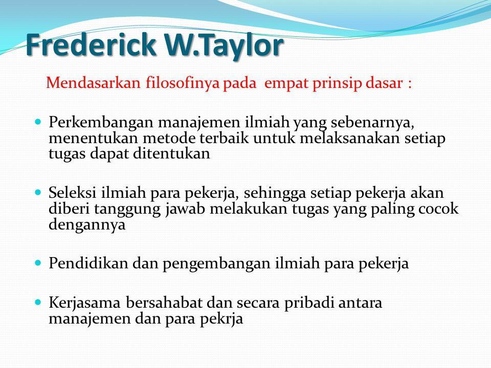 Frederick W.Taylor Mendasarkan filosofinya pada empat prinsip dasar : Perkembangan manajemen ilmiah yang sebenarnya, menentukan metode terbaik untuk melaksanakan setiap tugas dapat ditentukan Seleksi ilmiah para pekerja, sehingga setiap pekerja akan diberi tanggung jawab melakukan tugas yang paling cocok dengannya Pendidikan dan pengembangan ilmiah para pekerja Kerjasama bersahabat dan secara pribadi antara manajemen dan para pekrja