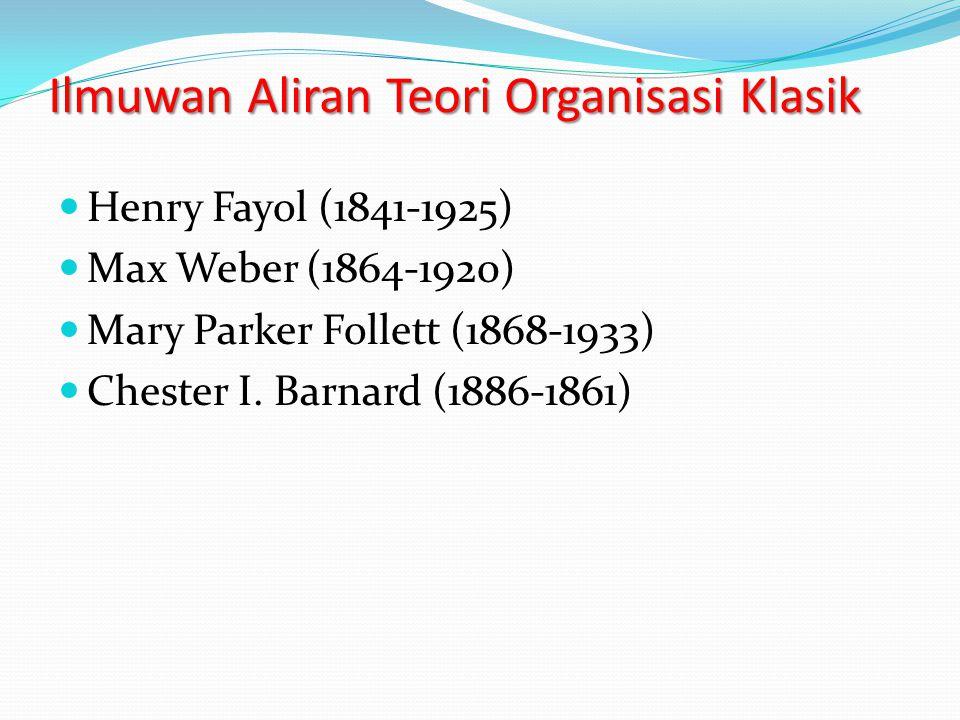 Ilmuwan Aliran Teori Organisasi Klasik Henry Fayol (1841-1925) Max Weber (1864-1920) Mary Parker Follett (1868-1933) Chester I.