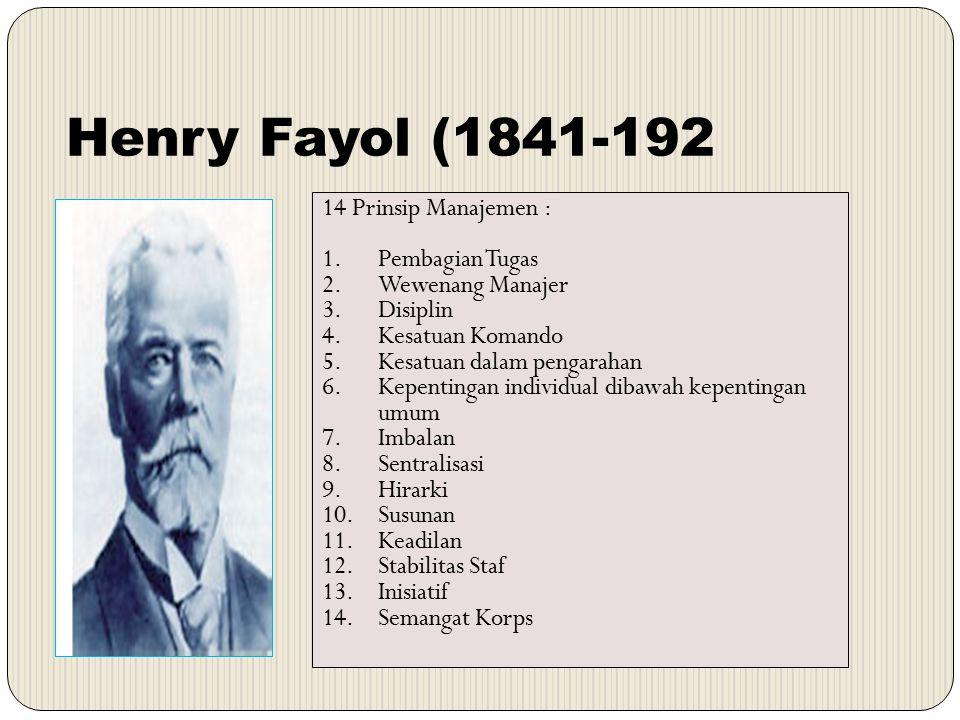 Henry Fayol (1841-192 14 Prinsip Manajemen : 1.Pembagian Tugas 2.Wewenang Manajer 3.Disiplin 4.Kesatuan Komando 5.Kesatuan dalam pengarahan 6.Kepentin