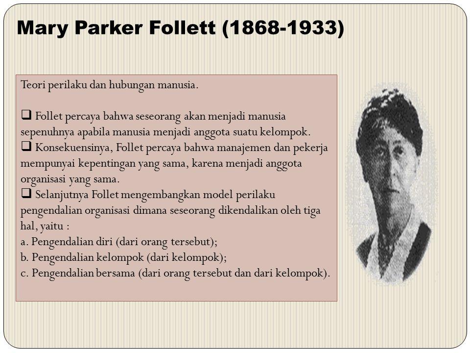 Mary Parker Follett (1868-1933) Teori perilaku dan hubungan manusia.  Follet percaya bahwa seseorang akan menjadi manusia sepenuhnya apabila manusia