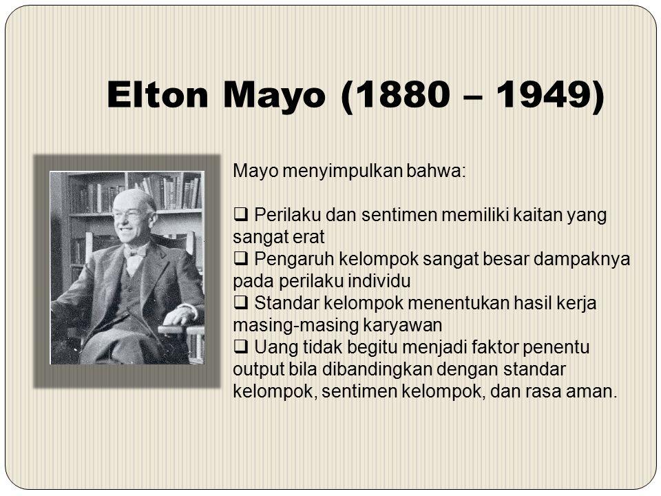 Elton Mayo (1880 – 1949) Mayo menyimpulkan bahwa:  Perilaku dan sentimen memiliki kaitan yang sangat erat  Pengaruh kelompok sangat besar dampaknya